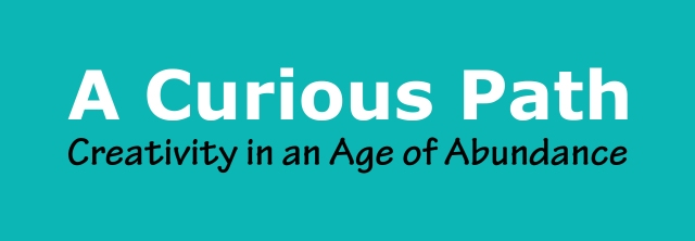 A Curious Path: Creativity in an Age of Abundance